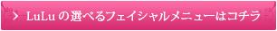 LuLuの選べるフェイシャルメニューはコチラ